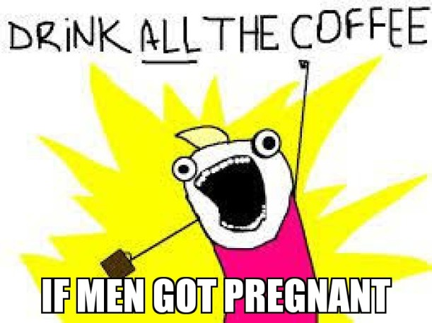 If men got pregnant…